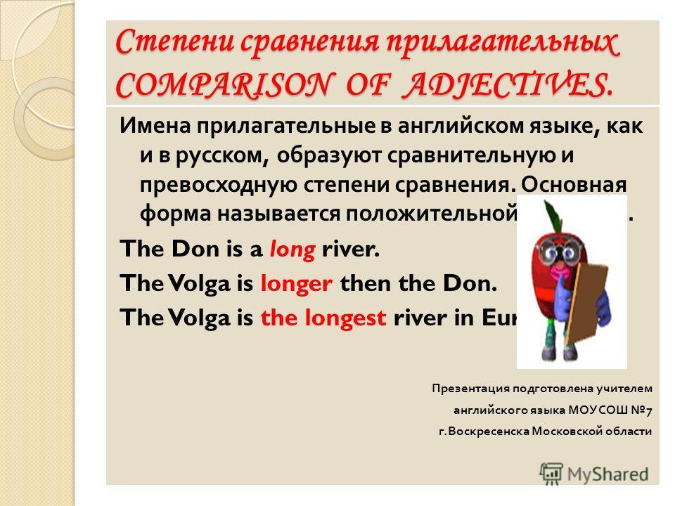 Степени сравнения прилагательных COMPARISON OF ADJECTIVES. Имена прилагательные в английском языке, как и в русском, образуют сравнительную и превосходную степени сравнения. Основная форма называется положительной степенью. The Don is a long river. T