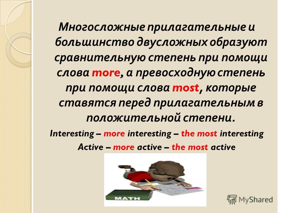 Многосложные прилагательные и большинство двусложных образуют сравнительную степень при помощи слова more, а превосходную степень при помощи слова most, которые ставятся перед прилагательным в положительной степени. Interesting – more interesting – t