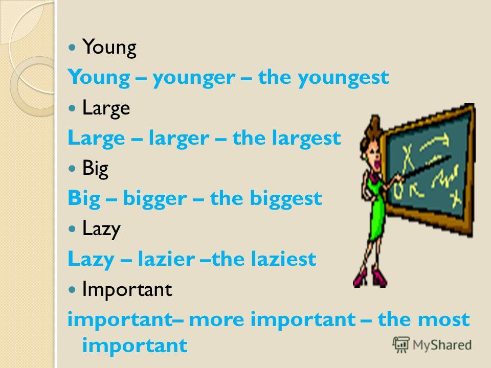 Young Young – younger – the youngest Large Large – larger – the largest Big Big – bigger – the biggest Lazy Lazy – lazier –the laziest Important important– more important – the most important