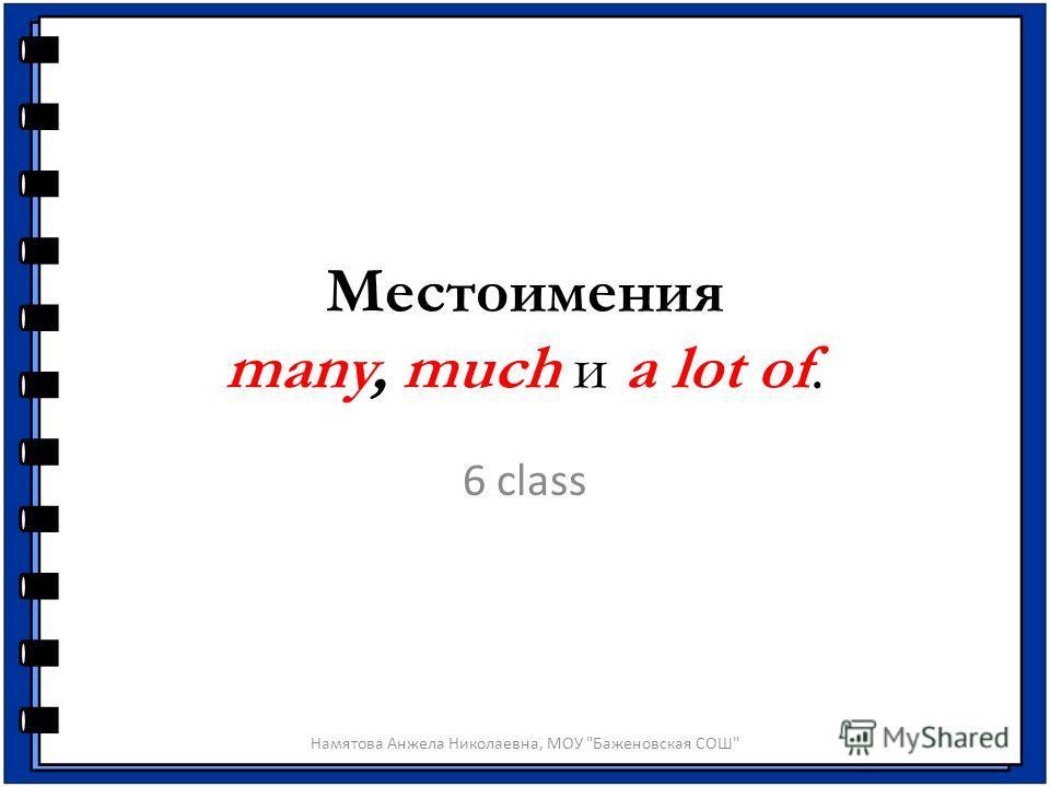 Местоимения many, much и a lot of. 6 class Намятова Анжела Николаевна, МОУ Баженовская СОШ
