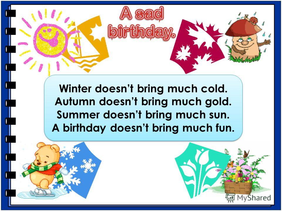 Winter doesnt bring much cold. Autumn doesnt bring much gold. Summer doesnt bring much sun. A birthday doesnt bring much fun. Winter doesnt bring much cold. Autumn doesnt bring much gold. Summer doesnt bring much sun. A birthday doesnt bring much fun