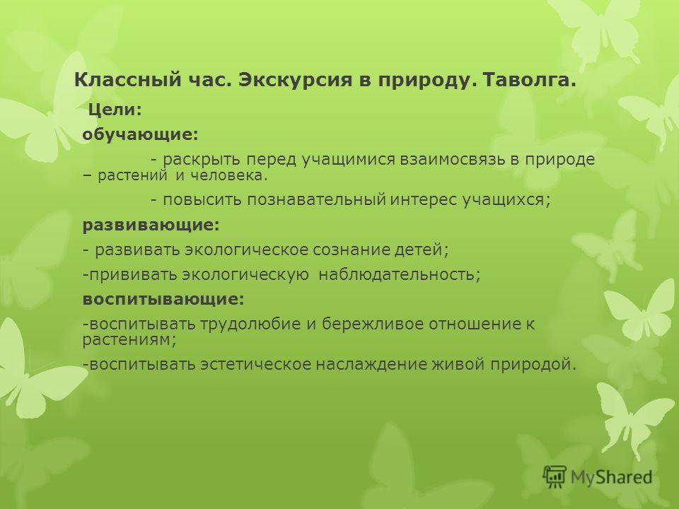 Классный час. Экскурсия в природу. Таволга. Цели: обучающие: - раскрыть перед учащимися взаимосвязь в природе – растений и человека. - повысить познавательный интерес учащихся; развивающие: - развивать экологическое сознание детей; -прививать экологи