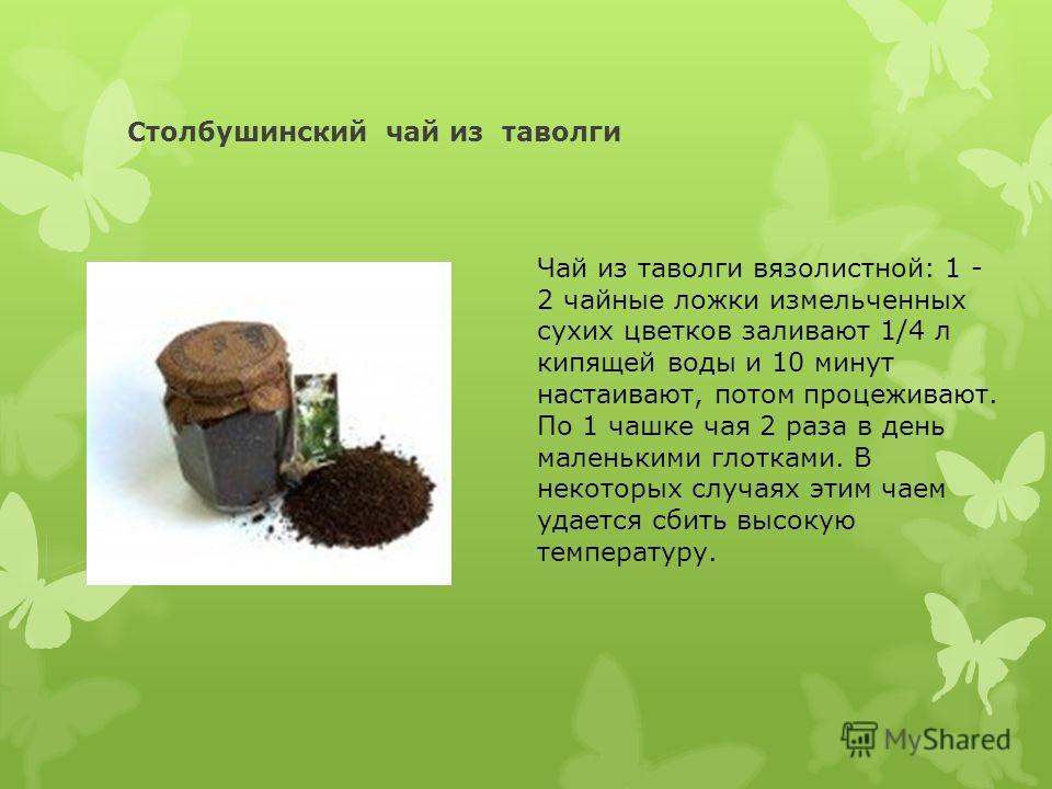 Столбушинский чай из таволги Чай из таволги вязолистной: 1 - 2 чайные ложки измельченных сухих цветков заливают 1/4 л кипящей воды и 10 минут настаивают, потом процеживают. По 1 чашке чая 2 раза в день маленькими глотками. В некоторых случаях этим ча