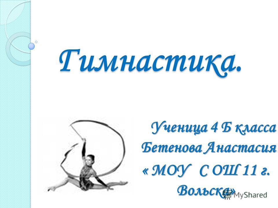 Гимнастика. Ученица 4 Б класса Бетенова Анастасия « МОУ С ОШ 11 г. Вольска»