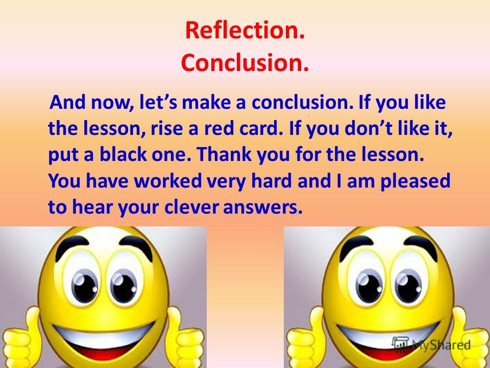 Reflection. Conclusion. And now, lets make a conclusion. If you like the lesson, rise a red card. If you dont like it, put a black one. Thank you for the lesson. You have worked very hard and I am pleased to hear your clever answers.
