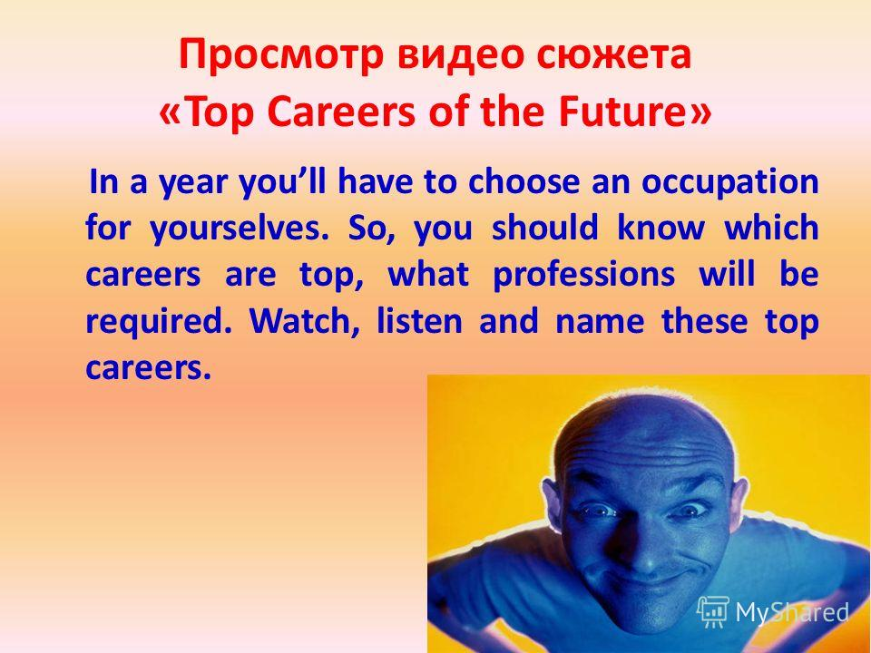 Просмотр видео сюжета «Top Careers of the Future» In a year youll have to choose an occupation for yourselves. So, you should know which careers are top, what professions will be required. Watch, listen and name these top careers.