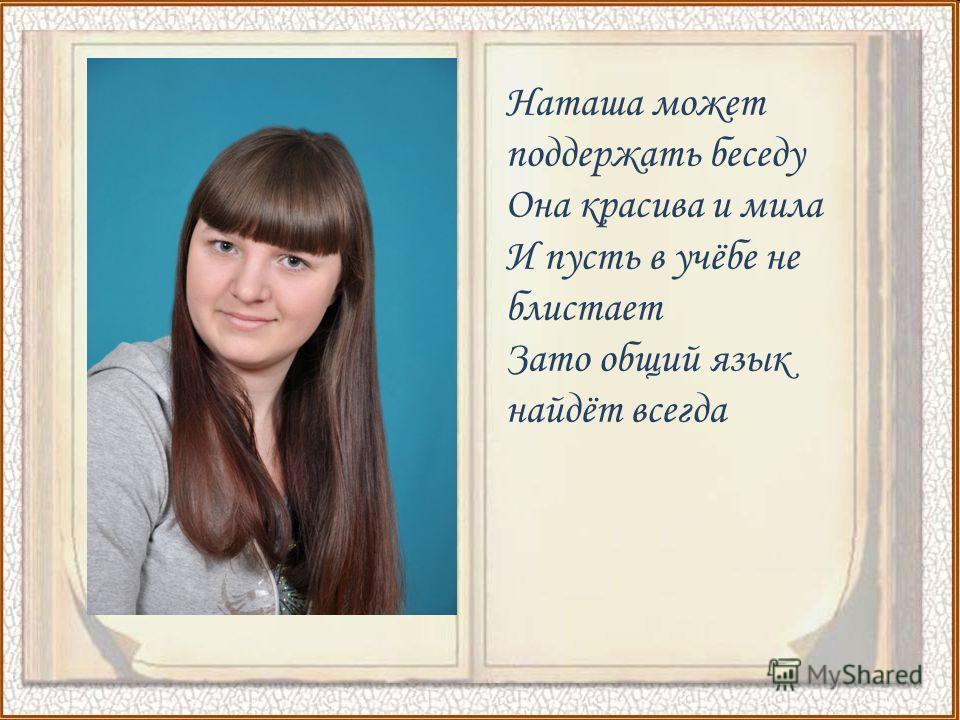 Наташа может поддержать беседу Она красива и мила И пусть в учёбе не блистает Зато общий язык найдёт всегда