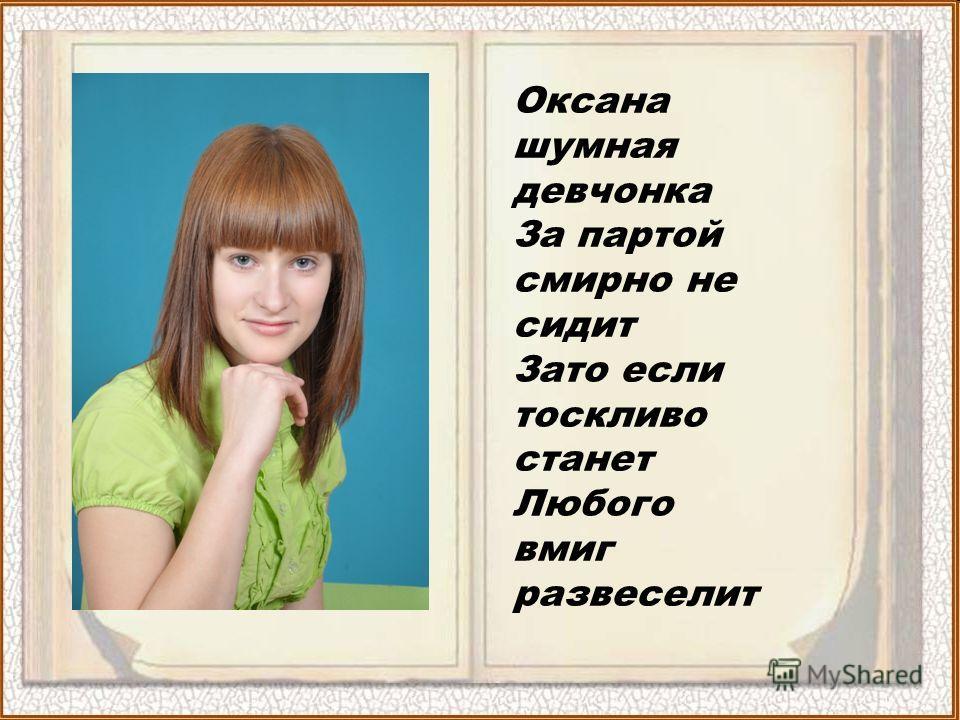 Оксана шумная девчонка За партой смирно не сидит Зато если тоскливо станет Любого вмиг развеселит