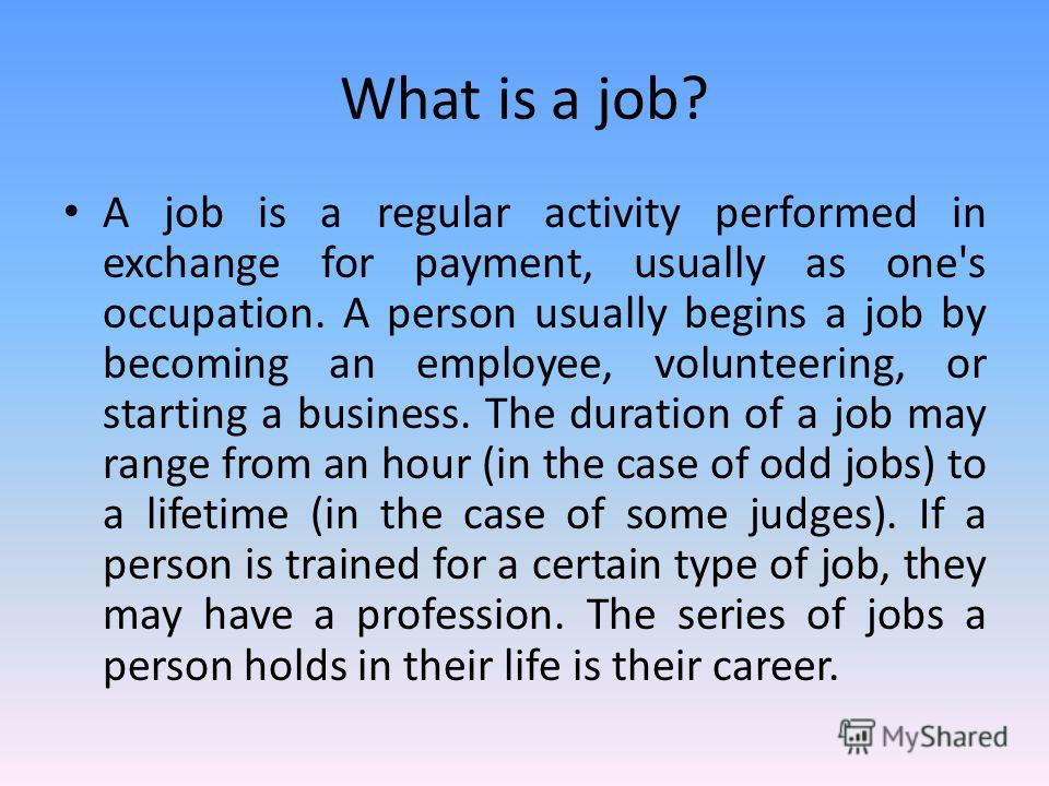 What is a job? A job is a regular activity performed in exchange for payment, usually as one's occupation. A person usually begins a job by becoming an employee, volunteering, or starting a business. The duration of a job may range from an hour (in t