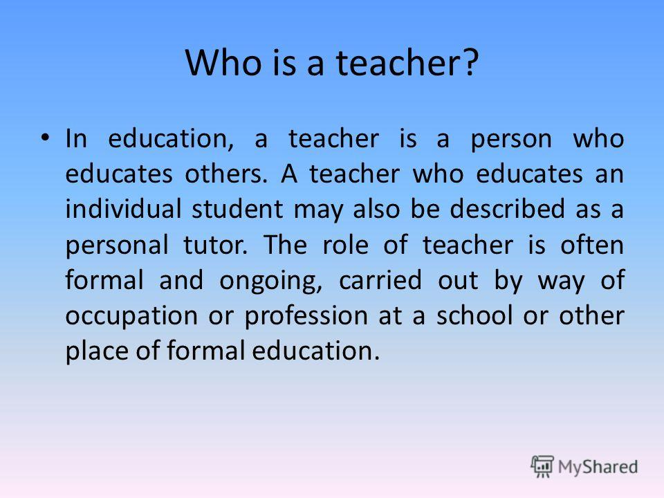 Who is a teacher? In education, a teacher is a person who educates others. A teacher who educates an individual student may also be described as a personal tutor. The role of teacher is often formal and ongoing, carried out by way of occupation or pr