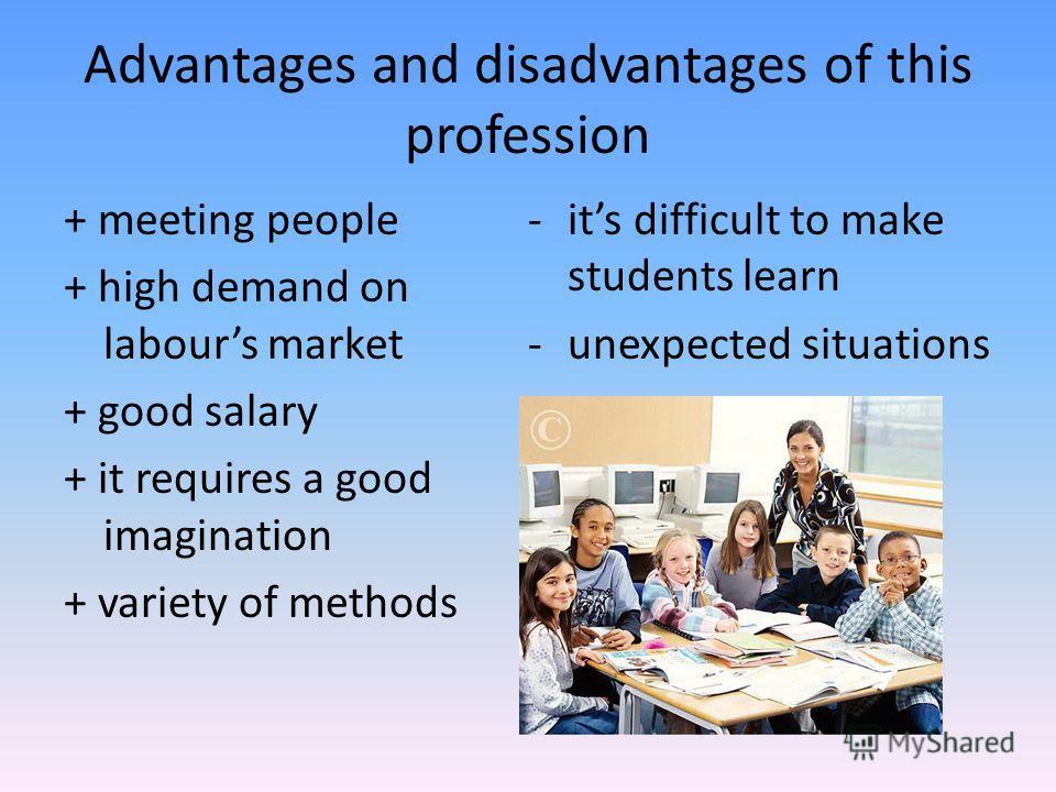 Advantages and disadvantages of this profession + meeting people + high demand on labours market + good salary + it requires a good imagination + variety of methods -its difficult to make students learn -unexpected situations