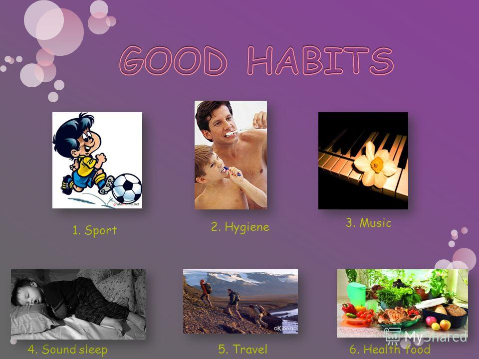 1. Sport 3. Music 4. Sound sleep6. Health food 2. Hygiene 5. Travel