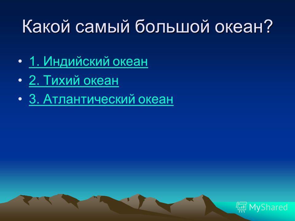 Какой самый большой океан? 1. Индийский океан 2. Тихий океан 3. Атлантический океан