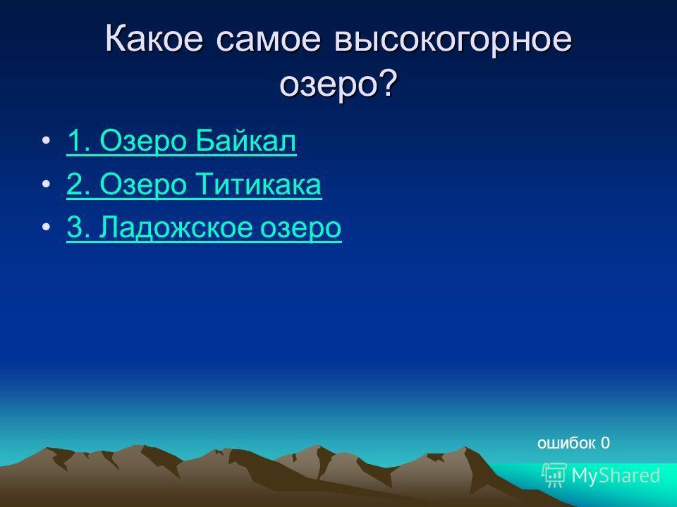 Какое самое высокогорное озеро? 1. Озеро Байкал 2. Озеро Титикака 3. Ладожское озеро ошибок 0
