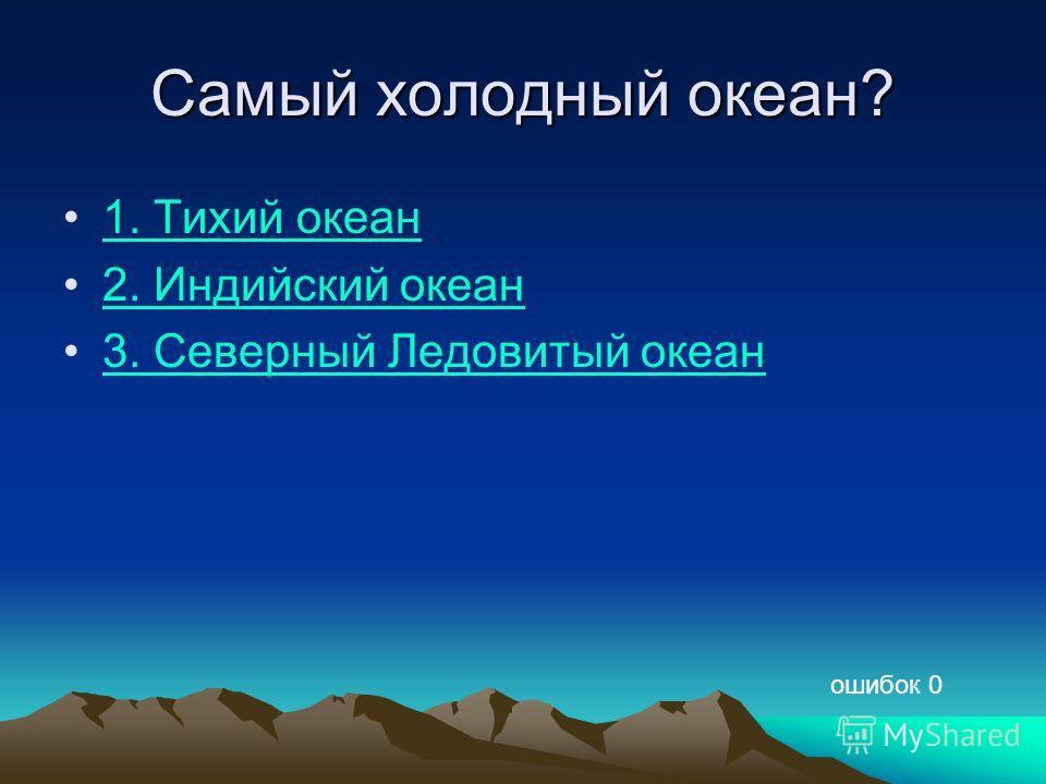 Самый холодный океан? 1. Тихий океан 2. Индийский океан 3. Северный Ледовитый океан ошибок 0
