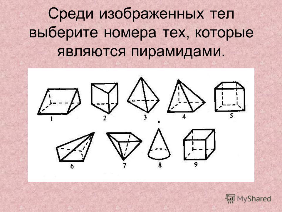 Среди изображенных тел выберите номера тех, которые являются пирамидами.