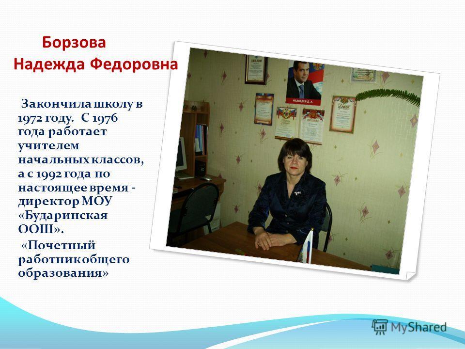 Борзова Надежда Федоровна Закончила школу в 1972 году. С 1976 года работает учителем начальных классов, а с 1992 года по настоящее время - директор МОУ «Бударинская ООШ». «Почетный работник общего образования»