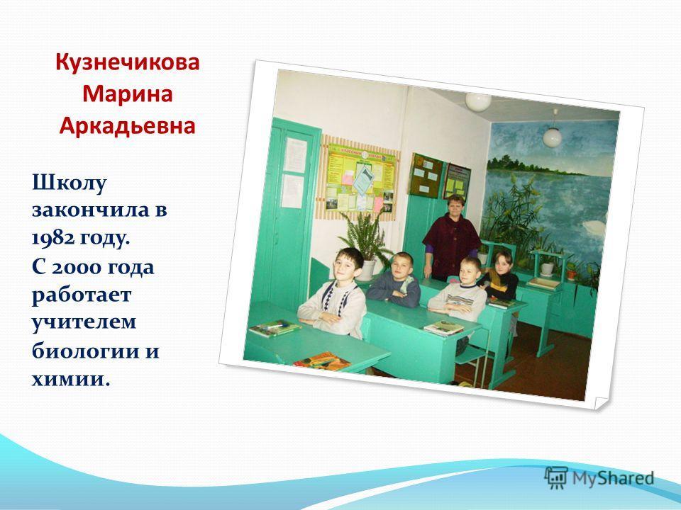 Кузнечикова Марина Аркадьевна Школу закончила в 1982 году. С 2000 года работает учителем биологии и химии.