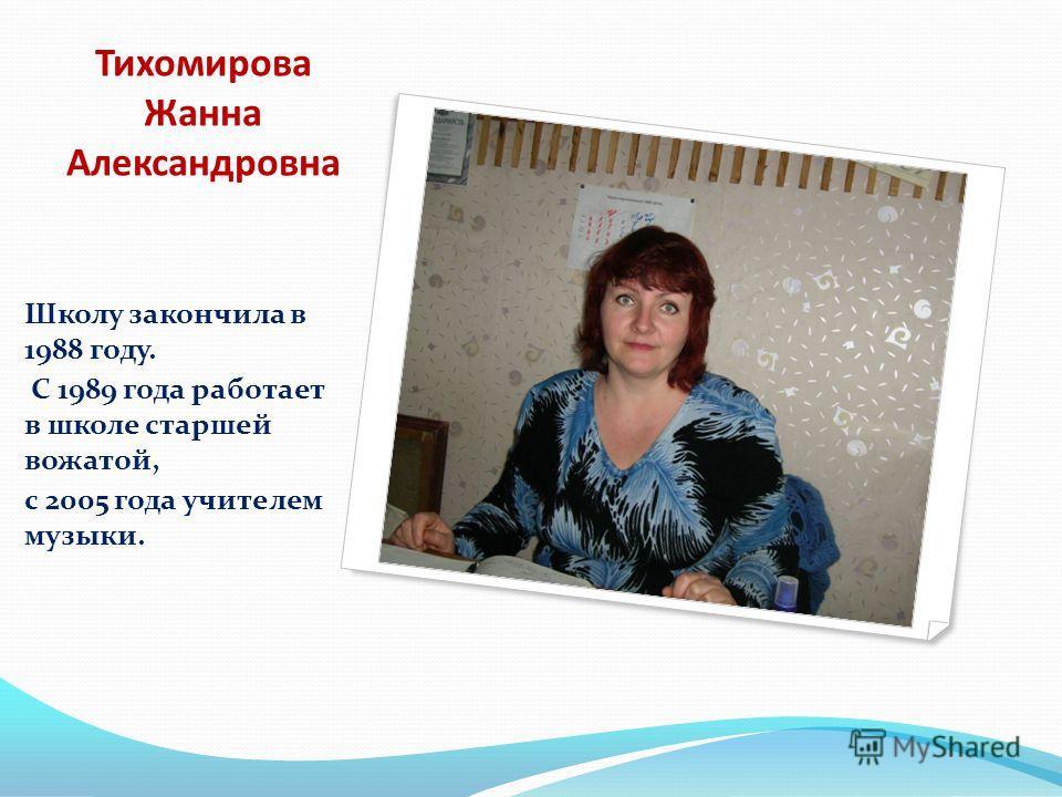 Тихомирова Жанна Александровна Школу закончила в 1988 году. С 1989 года работает в школе старшей вожатой, с 2005 года учителем музыки.