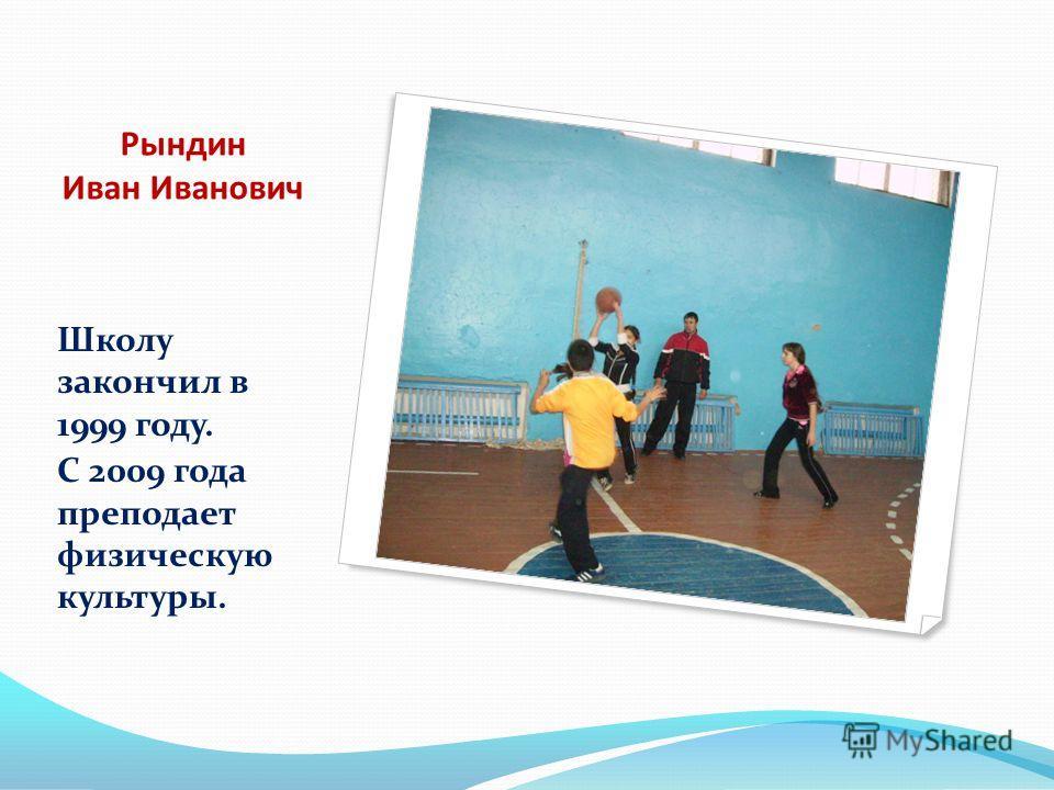 Рындин Иван Иванович Школу закончил в 1999 году. С 2009 года преподает физическую культуры.