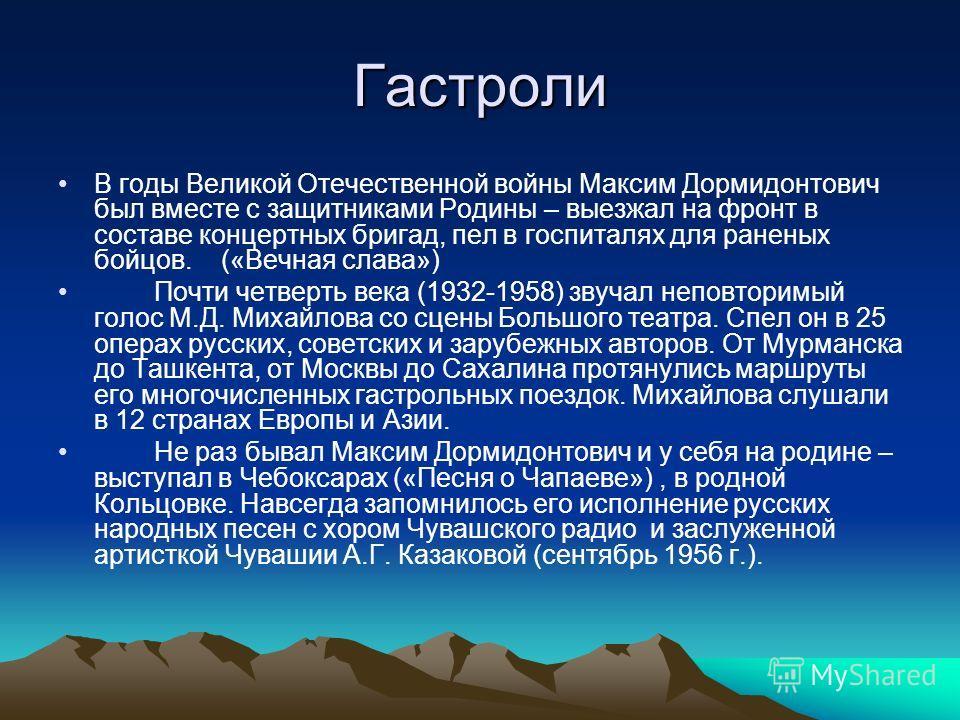 Гастроли В годы Великой Отечественной войны Максим Дормидонтович был вместе с защитниками Родины – выезжал на фронт в составе концертных бригад, пел в госпиталях для раненых бойцов. («Вечная слава») Почти четверть века (1932-1958) звучал неповторимый