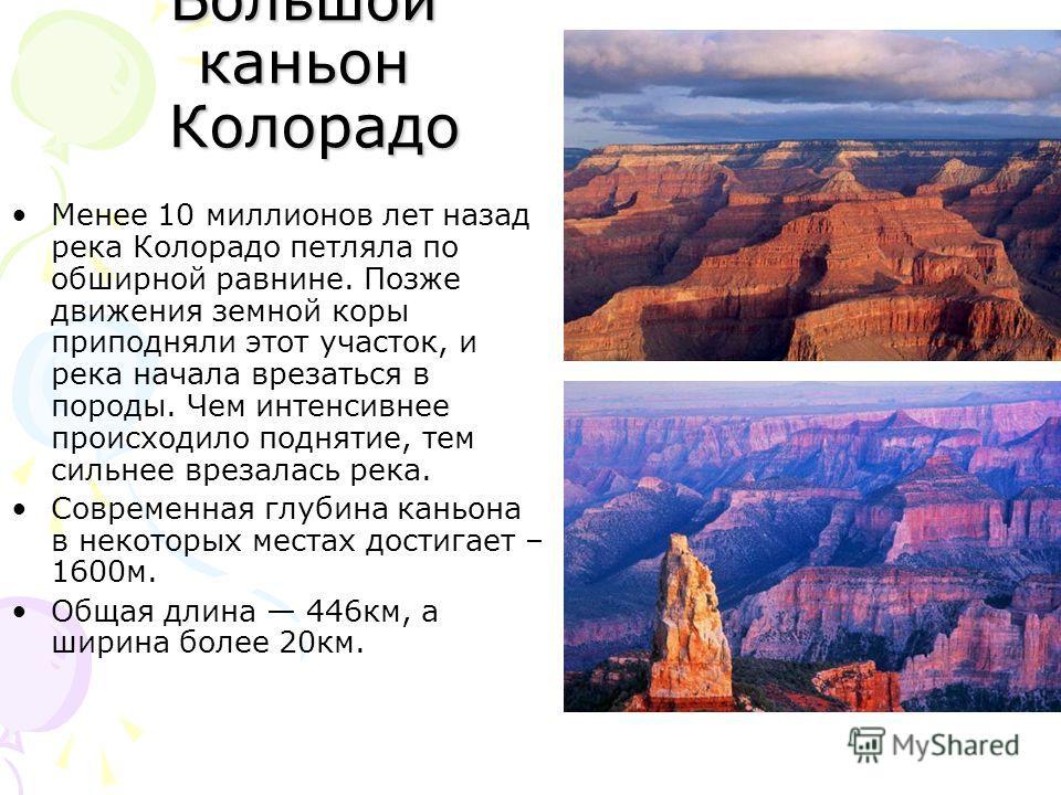 Большой каньон Колорадо Менее 10 миллионов лет назад река Колорадо петляла по обширной равнине. Позже движения земной коры приподняли этот участок, и река начала врезаться в породы. Чем интенсивнее происходило поднятие, тем сильнее врезалась река. Со