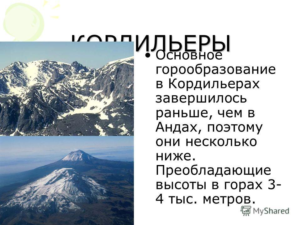 КОРДИЛЬЕРЫ Основное горообразование в Кордильерах завершилось раньше, чем в Андах, поэтому они несколько ниже. Преобладающие высоты в горах 3- 4 тыс. метров.