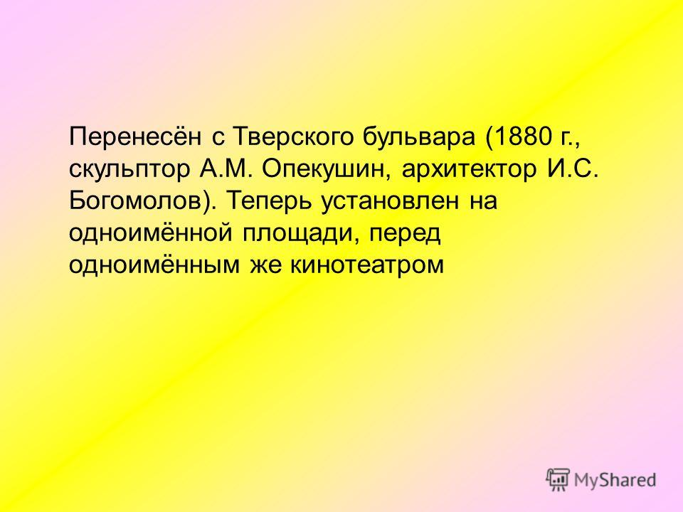 Перенесён с Тверского бульвара (1880 г., скульптор А.М. Опекушин, архитектор И.С. Богомолов). Теперь установлен на одноимённой площади, перед одноимённым же кинотеатром