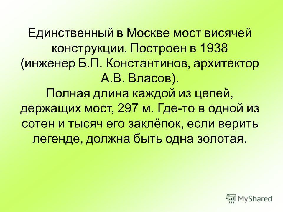 Единственный в Москве мост висячей конструкции. Построен в 1938 (инженер Б.П. Константинов, архитектор А.В. Власов). Полная длина каждой из цепей, держащих мост, 297 м. Где-то в одной из сотен и тысяч его заклёпок, если верить легенде, должна быть од