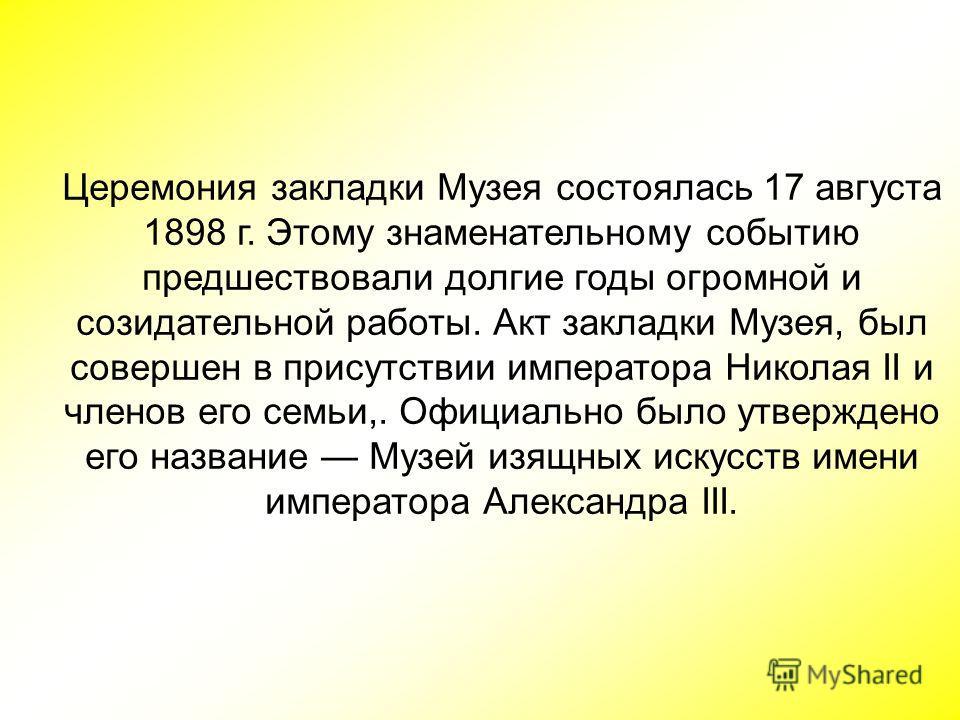 Церемония закладки Музея состоялась 17 августа 1898 г. Этому знаменательному событию предшествовали долгие годы огромной и созидательной работы. Акт закладки Музея, был совершен в присутствии императора Николая II и членов его семьи,. Официально было
