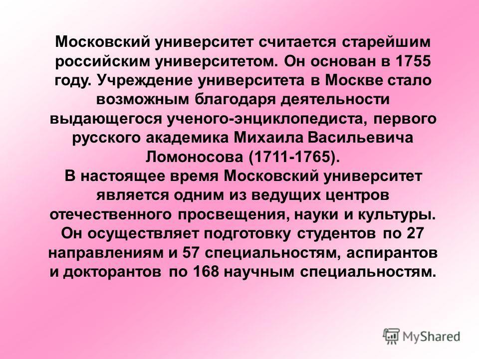 Московский университет считается старейшим российским университетом. Он основан в 1755 году. Учреждение университета в Москве стало возможным благодаря деятельности выдающегося ученого-энциклопедиста, первого русского академика Михаила Васильевича Ло