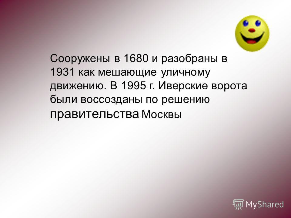 Сооружены в 1680 и разобраны в 1931 как мешающие уличному движению. В 1995 г. Иверские ворота были воссозданы по решению правительства Москвы