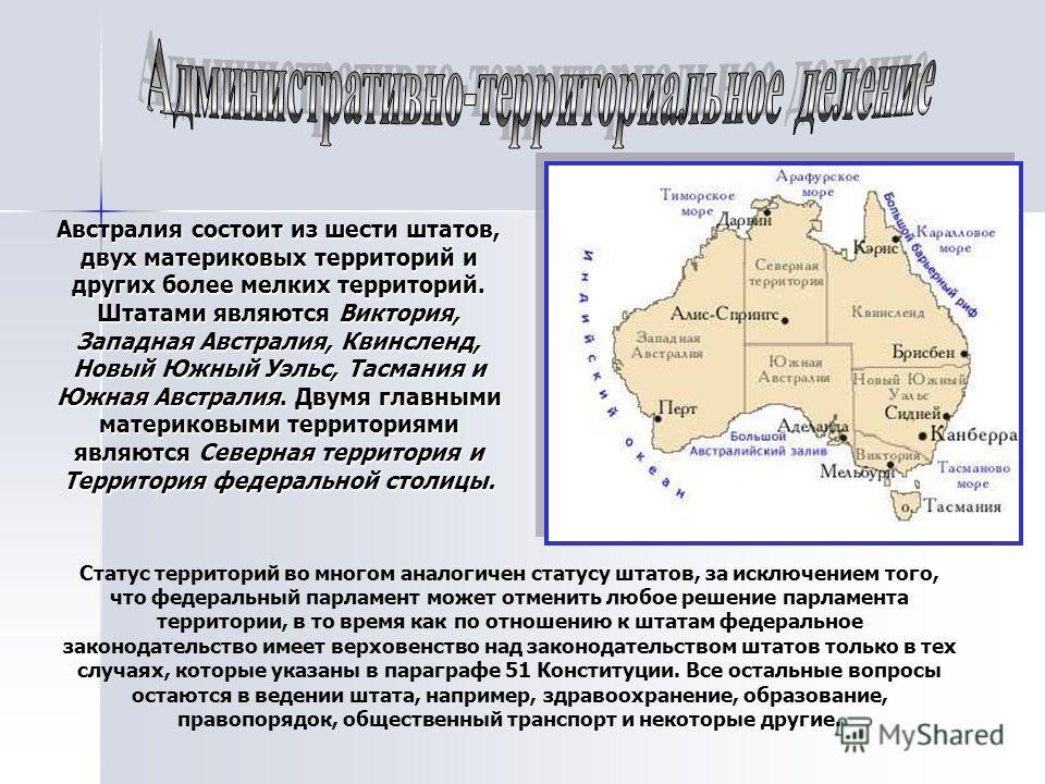 Австралия состоит из шести штатов, двух материковых территорий и других более мелких территорий. Штатами являются Виктория, Западная Австралия, Квинсленд, Новый Южный Уэльс, Тасмания и Южная Австралия. Двумя главными материковыми территориями являютс