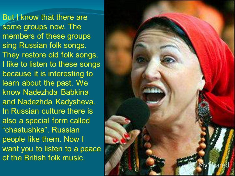 But I know that there are some groups now. The members of these groups sing Russian folk songs. They restore old folk songs. I like to listen to these songs because it is interesting to learn about the past. We know Nadezhda Babkina and Nadezhda Kady