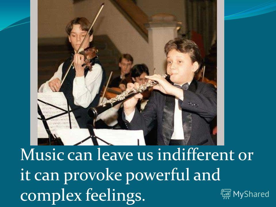 Music can leave us indifferent or it can provoke powerful and complex feelings.