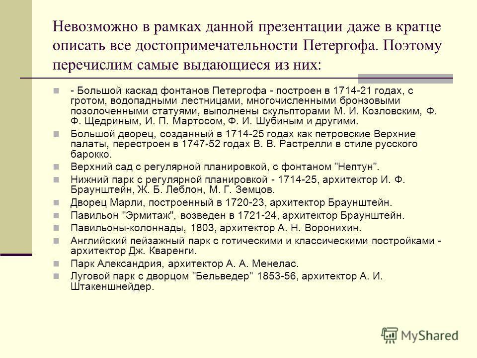 Невозможно в рамках данной презентации даже в кратце описать все достопримечательности Петергофа. Поэтому перечислим самые выдающиеся из них: - Большой каскад фонтанов Петергофа - построен в 1714-21 годах, с гротом, водопадными лестницами, многочисле