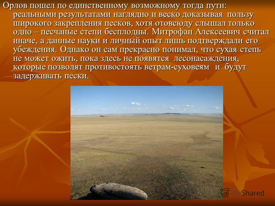 Орлов пошел по единственному возможному тогда пути: реальными результатами наглядно и веско доказывая пользу широкого закрепления песков, хотя отовсюду слышал только одно – песчаные степи бесплодны. Митрофан Алексеевич считал иначе, а данные науки и
