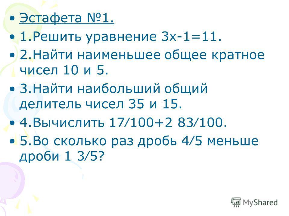 Эстафета 1. 1.Решить уравнение 3х-1=11. 2.Найти наименьшее общее кратное чисел 10 и 5. 3.Найти наибольший общий делитель чисел 35 и 15. 4.Вычислить 17100+2 83100. 5.Во сколько раз дробь 45 меньше дроби 1 35?