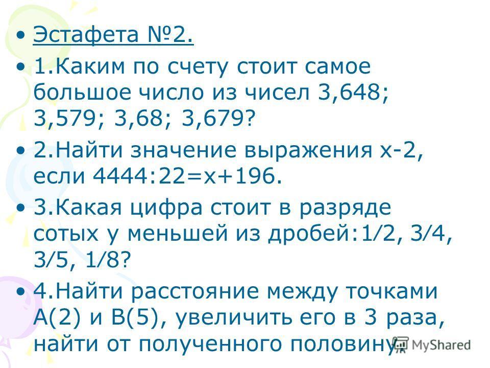 Эстафета 2. 1.Каким по счету стоит самое большое число из чисел 3,648; 3,579; 3,68; 3,679? 2.Найти значение выражения х-2, если 4444:22=х+196. 3.Какая цифра стоит в разряде сотых у меньшей из дробей:12, 34, 35, 18? 4.Найти расстояние между точками А(