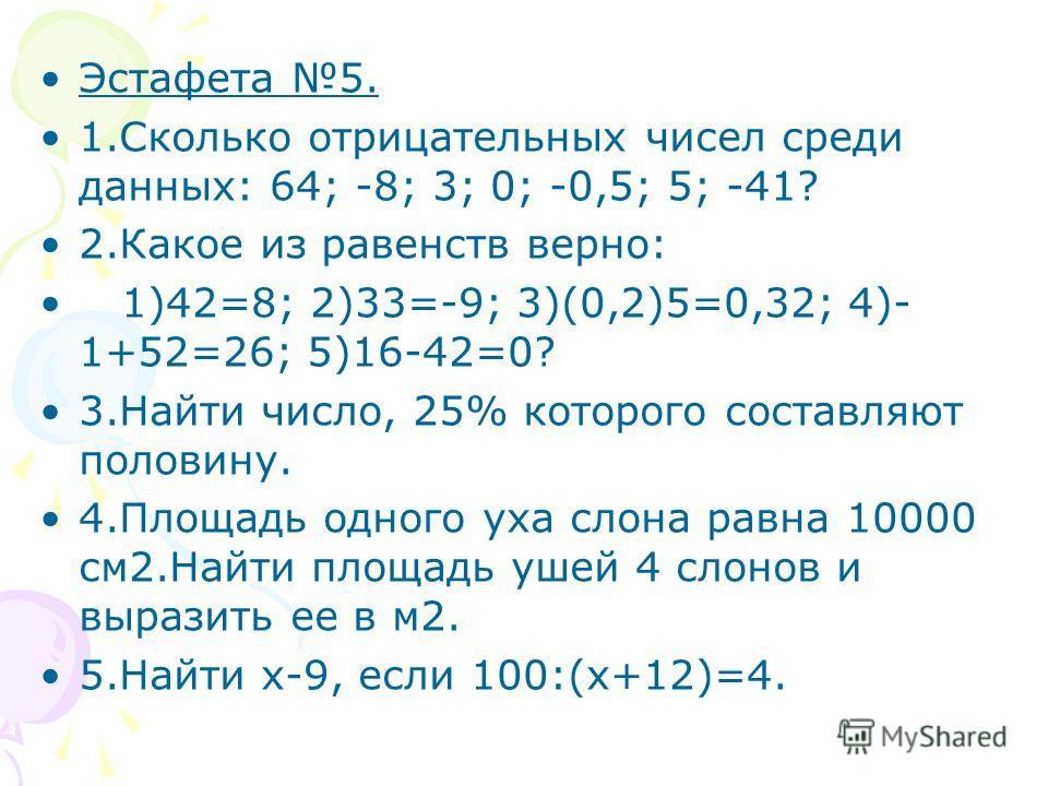 Эстафета 5. 1.Сколько отрицательных чисел среди данных: 64; -8; 3; 0; -0,5; 5; -41? 2.Какое из равенств верно: 1)42=8; 2)33=-9; 3)(0,2)5=0,32; 4)- 1+52=26; 5)16-42=0? 3.Найти число, 25% которого составляют половину. 4.Площадь одного уха слона равна 1
