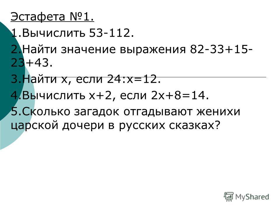 Эстафета 1. 1.Вычислить 53-112. 2.Найти значение выражения 82-33+15- 23+43. 3.Найти х, если 24:х=12. 4.Вычислить х+2, если 2х+8=14. 5.Сколько загадок отгадывают женихи царской дочери в русских сказках?