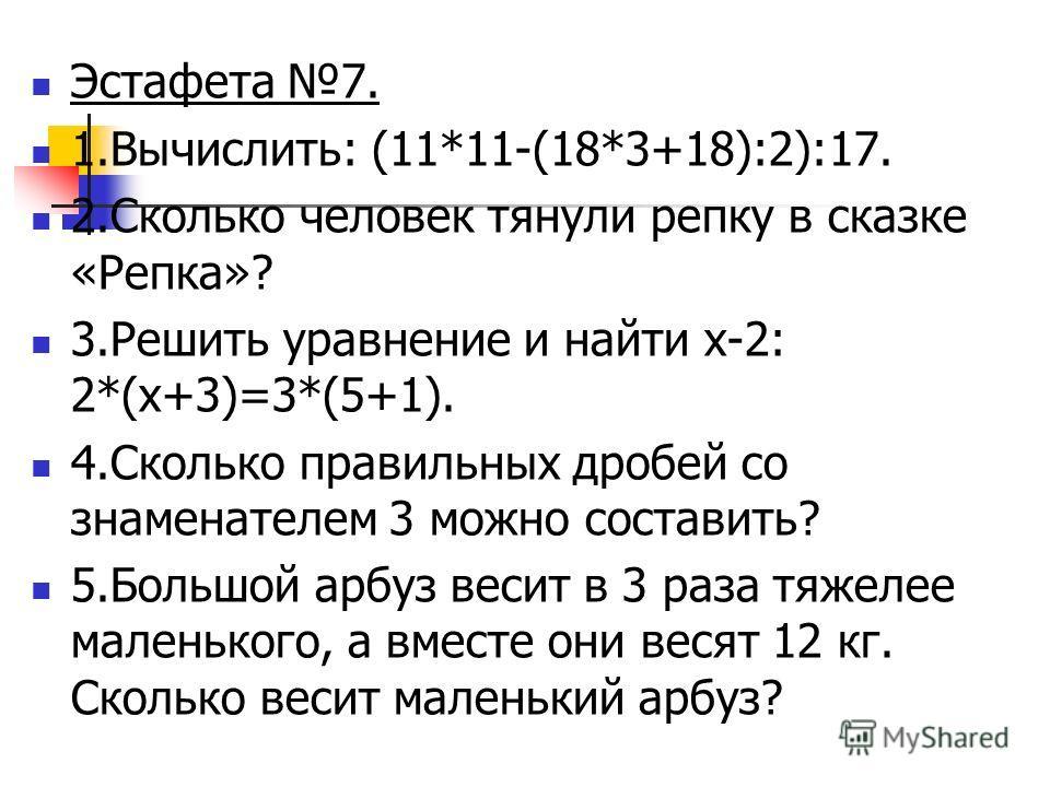 Эстафета 7. 1.Вычислить: (11*11-(18*3+18):2):17. 2.Сколько человек тянули репку в сказке «Репка»? 3.Решить уравнение и найти х-2: 2*(х+3)=3*(5+1). 4.Сколько правильных дробей со знаменателем 3 можно составить? 5.Большой арбуз весит в 3 раза тяжелее м