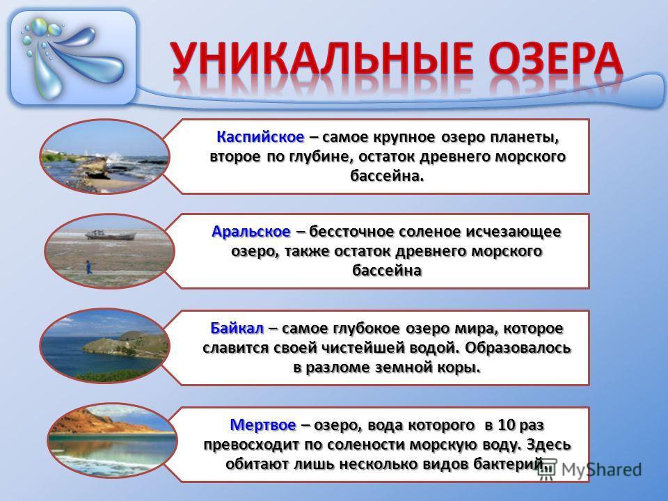 Каспийское – самое крупное озеро планеты, второе по глубине, остаток древнего морского бассейна. Аральское – бессточное соленое исчезающее озеро, также остаток древнего морского бассейна Байкал – самое глубокое озеро мира, которое славится своей чист