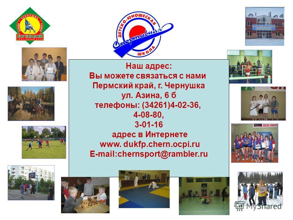 Наш адрес: Вы можете связаться с нами Пермский край, г. Чернушка ул. Азина, 6 б телефоны: (34261)4-02-36, 4-08-80, 3-01-16 адрес в Интернете www. dukfp.chern.ocpi.ru E-mail:chernsport@rambler.ru
