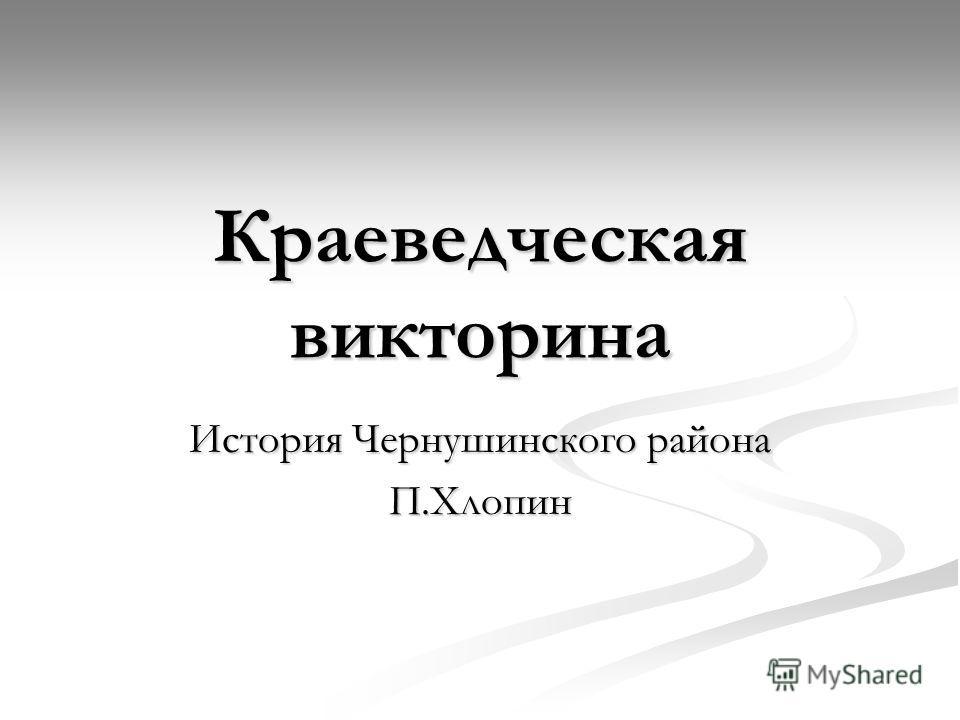 Краеведческая викторина История Чернушинского района П.Хлопин