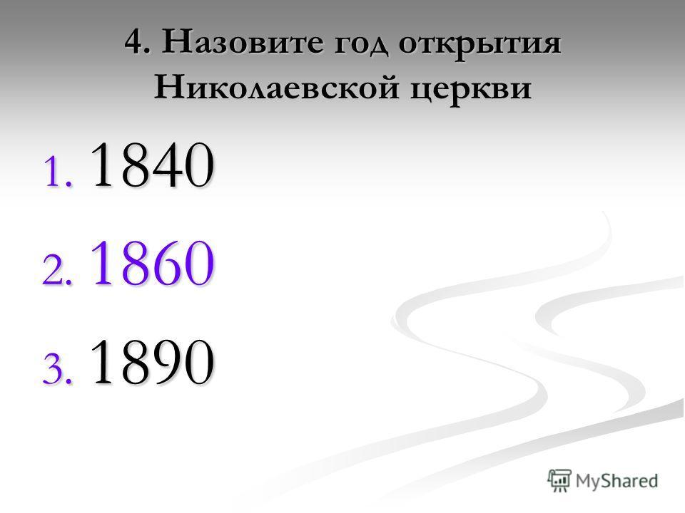 4. Назовите год открытия Николаевской церкви 1. 1840 2. 1860 3. 1890