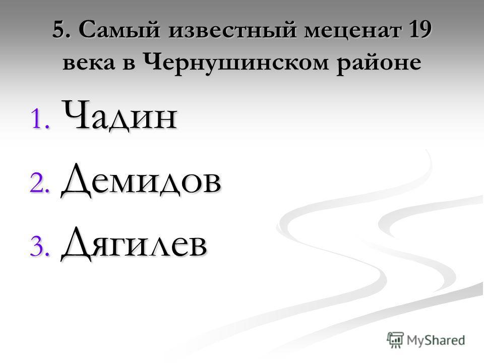5. Самый известный меценат 19 века в Чернушинском районе 1. Чадин 2. Демидов 3. Дягилев