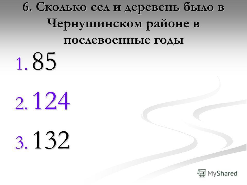6. Сколько сел и деревень было в Чернушинском районе в послевоенные годы 1. 85 2. 124 3. 132