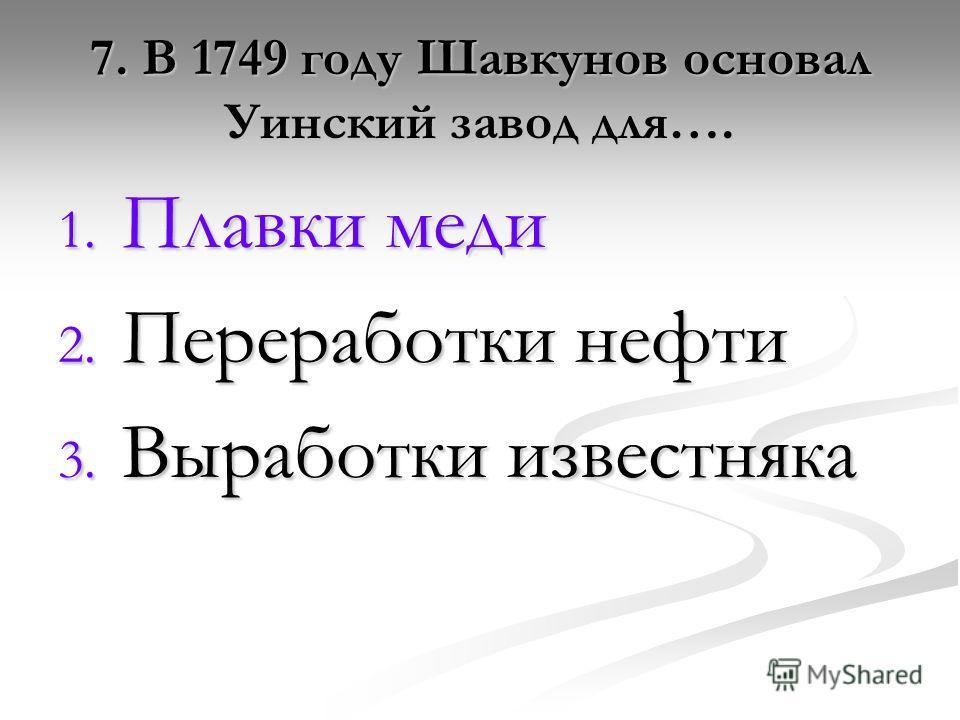 7. В 1749 году Шавкунов основал Уинский завод для…. 1. Плавки меди 2. Переработки нефти 3. Выработки известняка