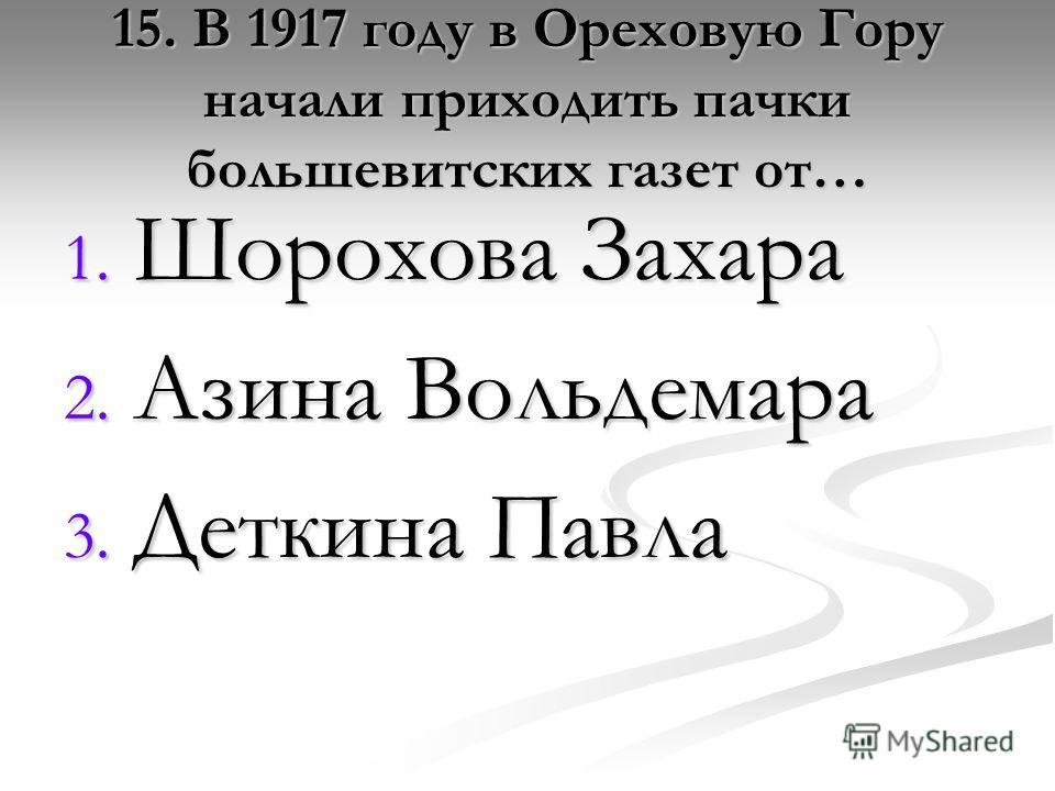 15. В 1917 году в Ореховую Гору начали приходить пачки большевитских газет от… 1. Шорохова Захара 2. Азина Вольдемара 3. Деткина Павла